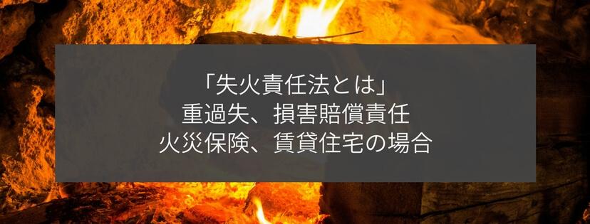 失火責任法とは:重過失、損害賠償責任、火災保険、賃貸住宅の場合