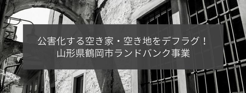 公害化する空き家・空き地をデフラグ!山形県鶴岡市ランドバンク事業