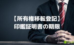 所有権移転登記に使用する印鑑証明書の期限